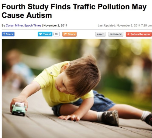 "The more traffic pollution a pregnant woman is exposed to—especially during her third trimester—the greater chance her child will develop autism. That's the conclusion of yet another study, this one published online in the October 2014 edition of the journal Epidemiology. It was only about a decade ago that scientists first began looking at whether air pollution impacted infant development. Today, four studies link traffic pollution exposure to autism, a developmental disorder characterized by social problems, communication difficulties, and repetitive behavior. According to lead author of the latest study, environmental epidemiologist Dr. Amy Kalkbrenner, the literature has been very consistent. ""When looking at health impact in a human population, not a controlled animal experiment, getting this level of consistency is, in my assessment, notable,"" she said."