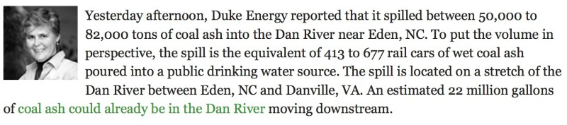 Yesterday afternoon, Duke Energy reported that it spilled between 50,000 to 82,000 tons of coal ash into the Dan River near Eden, NC. To put the volume in perspective, the spill is the equivalent of 413 to 677 rail cars of wet coal ash poured into a public drinking water source. The spill is located on a stretch of the Dan River between Eden, NC and Danville, VA. An estimated 22 million gallons of coal ash could already be in the Dan River moving downstream.